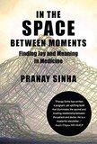 Pranay Sinha's In the Space between Moments: Finding Joy and Meaning in Medicine Recounts a Doctor's Search for Wisdom to Help Him Weather the Difficulties of Practicing Medicine